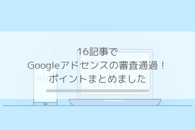 記事数16でGoogleアドセンスの審査通過!ポイントまとめました