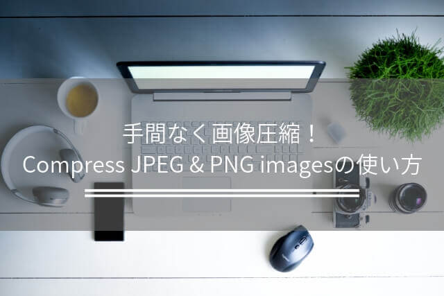 手間なく画像圧縮!Compress JPEG & PNG imagesの使い方