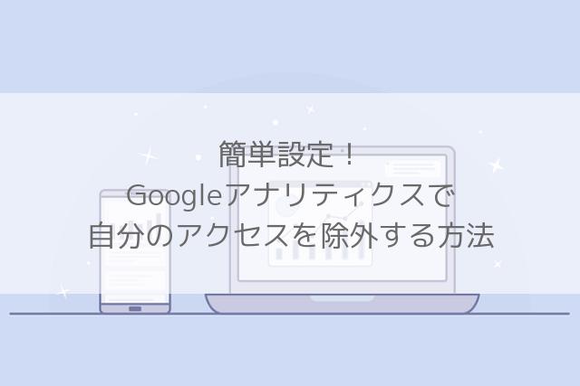 簡単設定!Googleアナリティクスで自分のアクセスを除外する方法