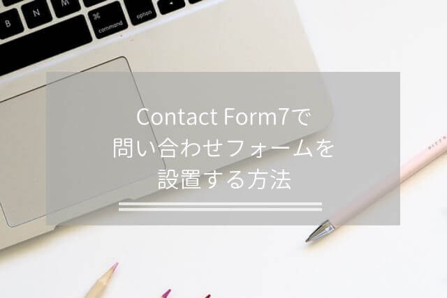 Contact Form7で問い合わせフォームを設置する方法